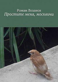 Роман Лозанов -Простите меня, москвичи