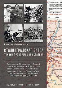 Вячеслав Меньшиков -Сталинградская битва. Тайный фронт маршала Сталина