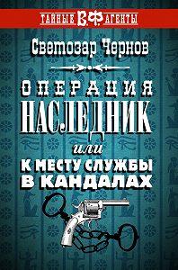 Светозар Чернов - Операция «Наследник», или К месту службы в кандалах