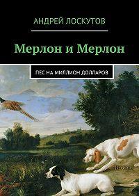Андрей Лоскутов - Мерлон иМерлон. Пес намиллион долларов