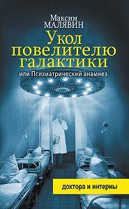Максим Малявин -Укол повелителю галактики, или Психиатрический анамнез