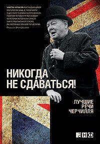 Уинстон Спенсер Черчилль -Никогда не сдаваться! Лучшие речи Черчилля