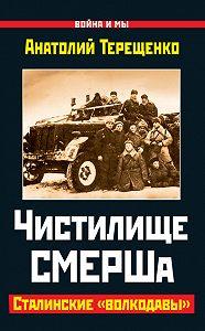 Анатолий Терещенко -Чистилище СМЕРШа. Сталинские «волкодавы»