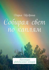 Дарья Щедрина -Собирая свет по каплям. Коллекция удивительных историй