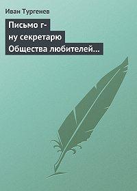 Иван Тургенев -Письмо г-ну секретарю Общества любителей российской словесности, 21 ноября/3 декабря 1875 г.