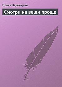 Ирина Надеждина -Смотри на вещи проще