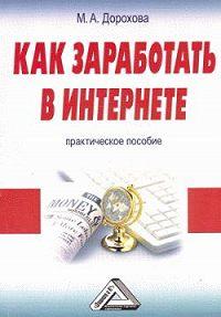 М. А. Дорохова -Как заработать в Интернете: Практическое пособие