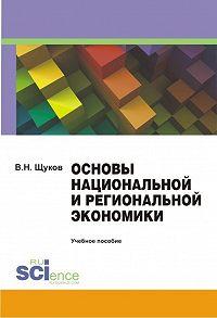 Валерий Щуков -Основы национальной и региональной экономики. Учебное пособие
