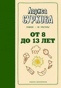 Лариса Суркова -От 8 до 13 лет. Главное – не упустить!