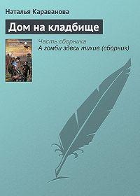 Наталья Михайловна Караванова -Дом на кладбище