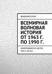 Владимир Кучин - Всемирная волновая история от 1963 г. по 1990 г.