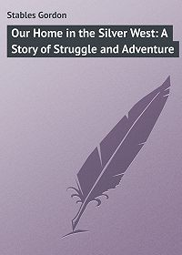 Gordon Stables -Our Home in the Silver West: A Story of Struggle and Adventure