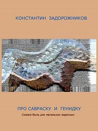 Константин Задорожников - Про Савраску и Генидку. Сказка-быль для маленьких взрослых