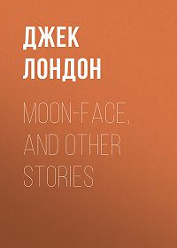 Джек Лондон -Moon-Face, and Other Stories