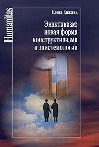 Елена Князева - Энактивизм: новая форма конструктивизма в эпистемологии