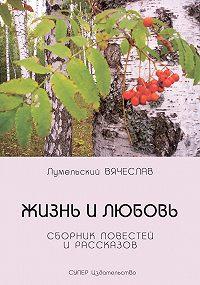 Вячеслав Лумельский -Жизнь и любовь (сборник)