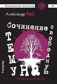 Александр Рей -Сочинение на свободную тему (сборник)