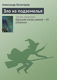 Александр Белогоров -Зло из подземелья