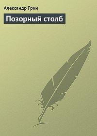 Александр Грин -Позорный столб