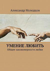 Александр Молодцов - Умение любить. Общие закономерности любви