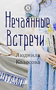 Людмила Колосова -Нечаянные встречи