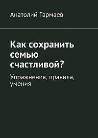 Анатолий Гармаев -Как сохранить семью счастливой? Упражнения, правила, умения