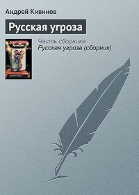 Андрей Кивинов -Русская угроза