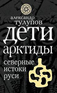 Александр Тулупов -Дети Арктиды. Северные истоки Руси