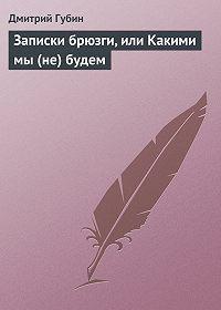Дмитрий Губин -Записки брюзги, или Какими мы (не) будем