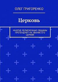 Олег Григоренко - Церковь. Многие религиозные общины претендуют на звание Его Церкви