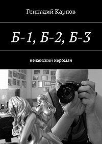 Геннадий Карпов -Б-1, Б-2,Б-3. неженский нероман