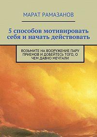 Марат Рамазанов - 5способов мотивировать себя иначать действовать. Возьмите на вооружение пару приемов и добейтесь того, о чем давно мечтали