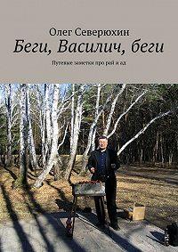 Олег Северюхин - Беги, Василич,беги. Путевые заметки про рай иад