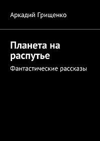 Аркадий Грищенко -Планета на распутье. Фантастические рассказы