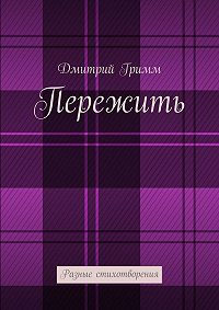 Дмитрий Гримм -Пережить. Разные стихотворения