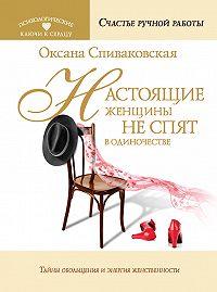Оксана Спиваковская - Настоящие женщины не спят в одиночестве. Энергия женственности и тайны обольщения