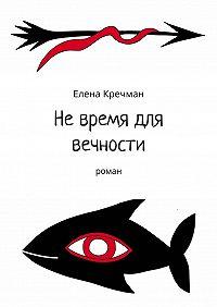 Елена Кречман -Невремя для вечности. Роман