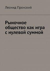 Леонид Пронский -Рыночное общество как игра снулевой суммой