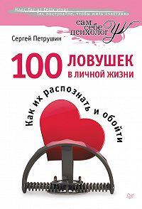 Сергей Петрушин -100 ловушек в личной жизни. Как их распознать и обойти
