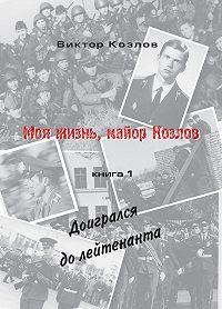 Козлов Виктор -Моя жизнь, майор Козлов. Доигрался до лейтенанта