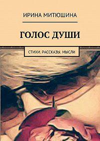 Ирина Митюшина -Голос души. Стихи. Рассказы. Мысли