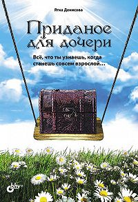 Ятка Денисова - Приданое для дочери. Всё, что ты узнаешь, когда станешь совсем взрослой…