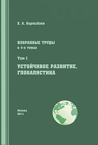 Халиль Барлыбаев - Избранные труды. Том I. Устойчивое развитие. Глобалистика