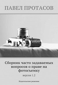 Павел Протасов - Сборник часто задаваемых вопросов о праве на фотосъемку. Версия 1.2