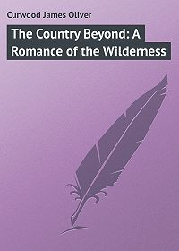 James Curwood -The Country Beyond: A Romance of the Wilderness