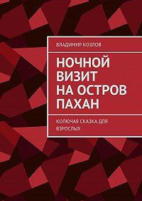 Владимир Козлов -Ночной визит наостров Пахан. Колючая сказка для взрослых
