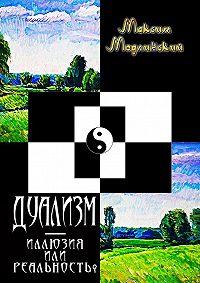 Максим Модлинский -ДУАЛИЗМ – иллюзия или реальность?