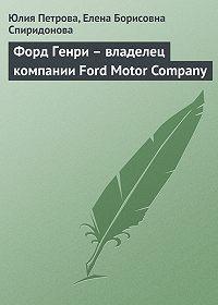 Юлия Петрова, Елена Борисовна Спиридонова - Форд Генри – владелец компании Ford Motor Company