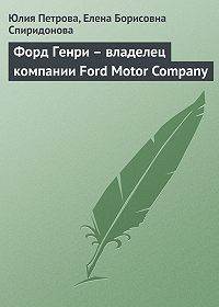 Елена Борисовна Спиридонова -Форд Генри – владелец компании Ford Motor Company