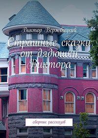 Виктор Вержбицкий -Страшные сказки отдядюшки Виктора. Сборник рассказов